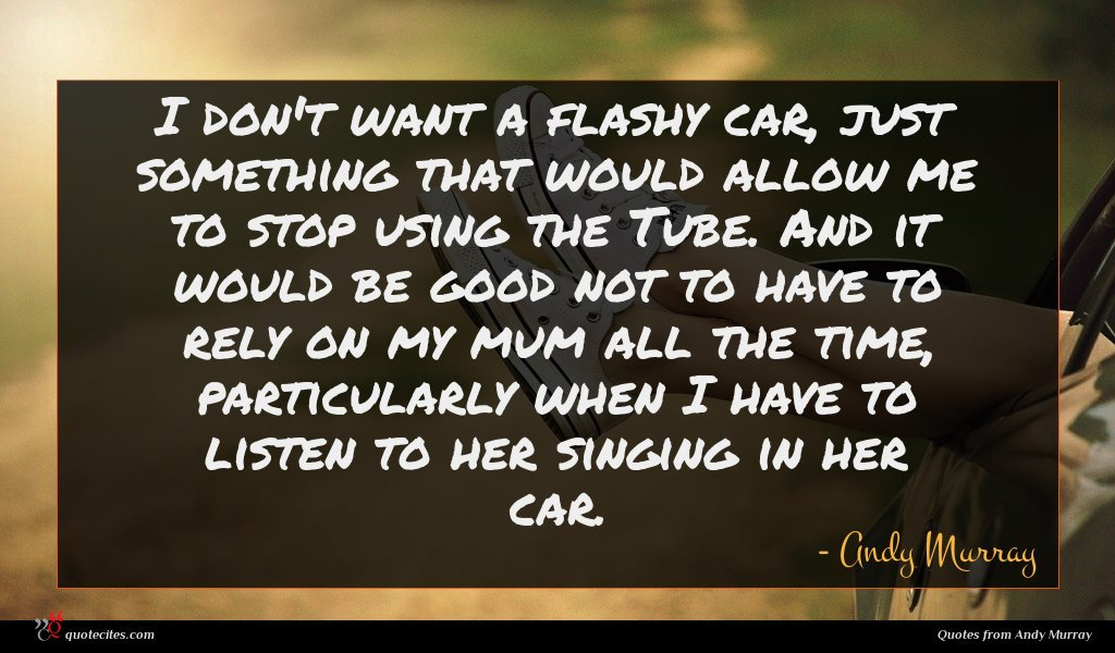 I don't want a flashy car, just something that would allow me to stop using the Tube. And it would be good not to have to rely on my mum all the time, particularly when I have to listen to her singing in her car.