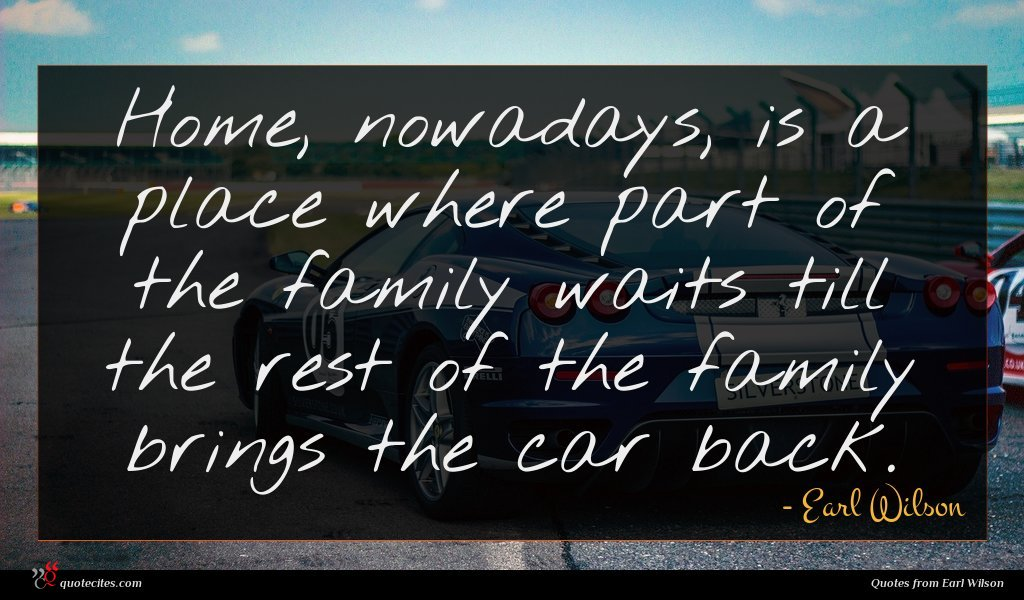Home, nowadays, is a place where part of the family waits till the rest of the family brings the car back.