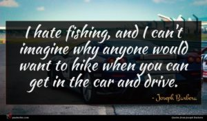 Joseph Barbera quote : I hate fishing and ...