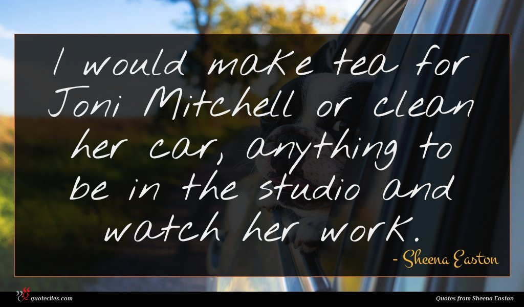 I would make tea for Joni Mitchell or clean her car, anything to be in the studio and watch her work.