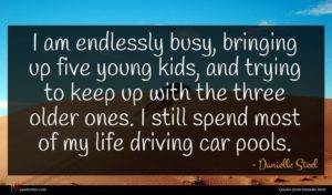 Danielle Steel quote : I am endlessly busy ...