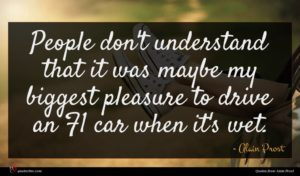 Alain Prost quote : People don't understand that ...