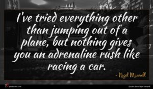 Nigel Mansell quote : I've tried everything other ...
