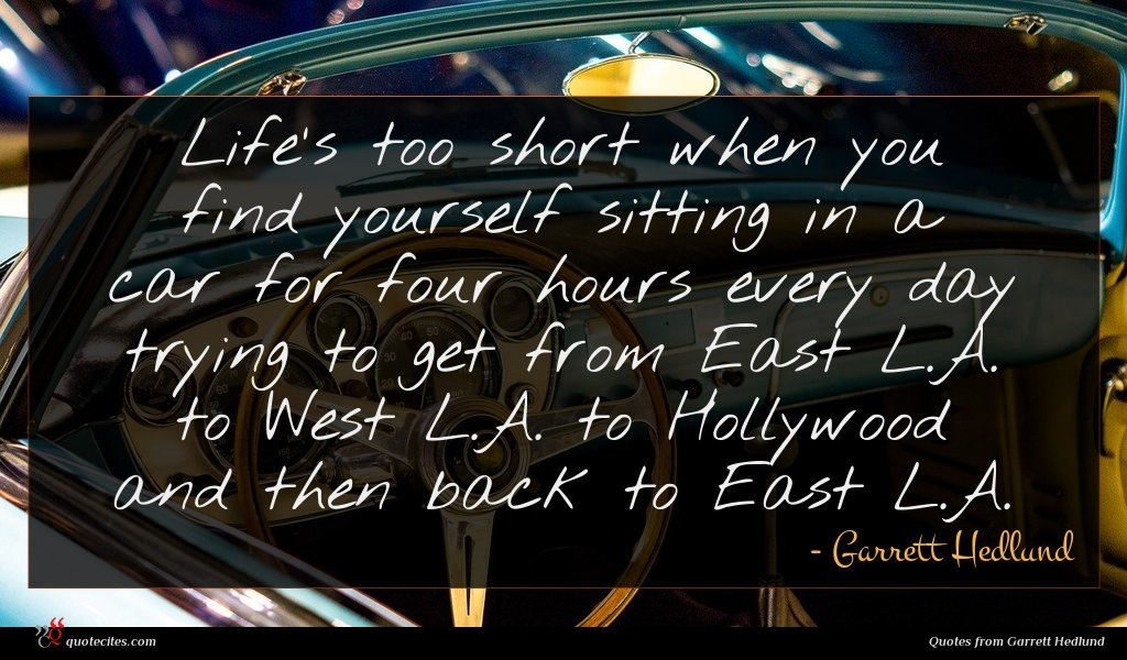 Life's too short when you find yourself sitting in a car for four hours every day trying to get from East L.A. to West L.A. to Hollywood and then back to East L.A.