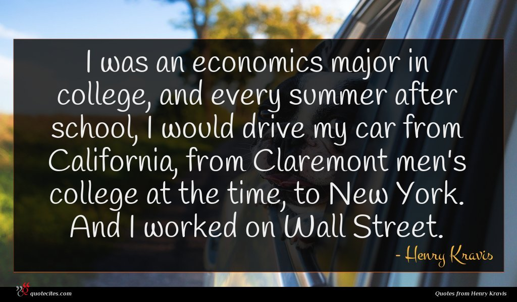 I was an economics major in college, and every summer after school, I would drive my car from California, from Claremont men's college at the time, to New York. And I worked on Wall Street.