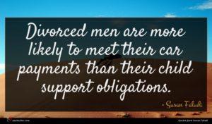 Susan Faludi quote : Divorced men are more ...