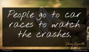 Johnny Knoxville quote : People go to car ...