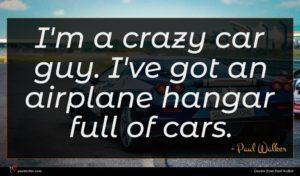 Paul Walker quote : I'm a crazy car ...