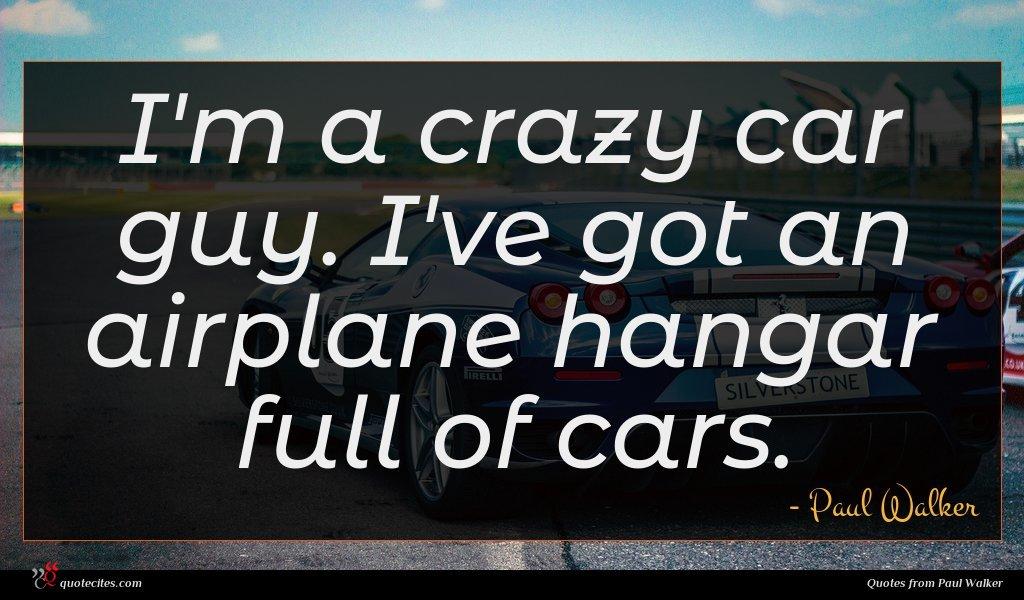 I'm a crazy car guy. I've got an airplane hangar full of cars.