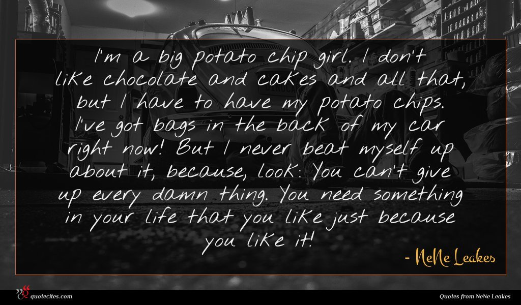 I'm a big potato chip girl. I don't like chocolate and cakes and all that, but I have to have my potato chips. I've got bags in the back of my car right now! But I never beat myself up about it, because, look: You can't give up every damn thing. You need something in your life that you like just because you like it!