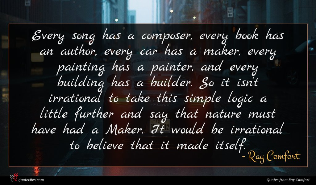 Every song has a composer, every book has an author, every car has a maker, every painting has a painter, and every building has a builder. So it isn't irrational to take this simple logic a little further and say that nature must have had a Maker. It would be irrational to believe that it made itself.