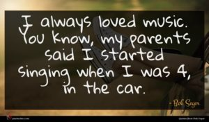 Bob Seger quote : I always loved music ...