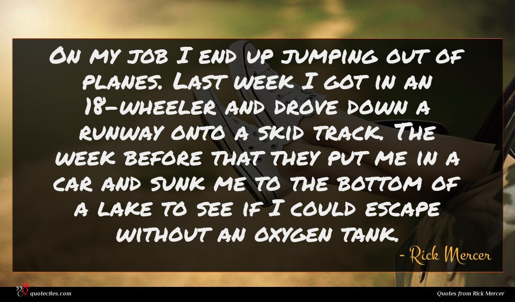 On my job I end up jumping out of planes. Last week I got in an 18-wheeler and drove down a runway onto a skid track. The week before that they put me in a car and sunk me to the bottom of a lake to see if I could escape without an oxygen tank.