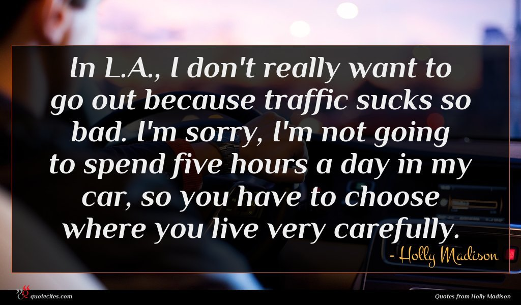 In L.A., I don't really want to go out because traffic sucks so bad. I'm sorry, I'm not going to spend five hours a day in my car, so you have to choose where you live very carefully.