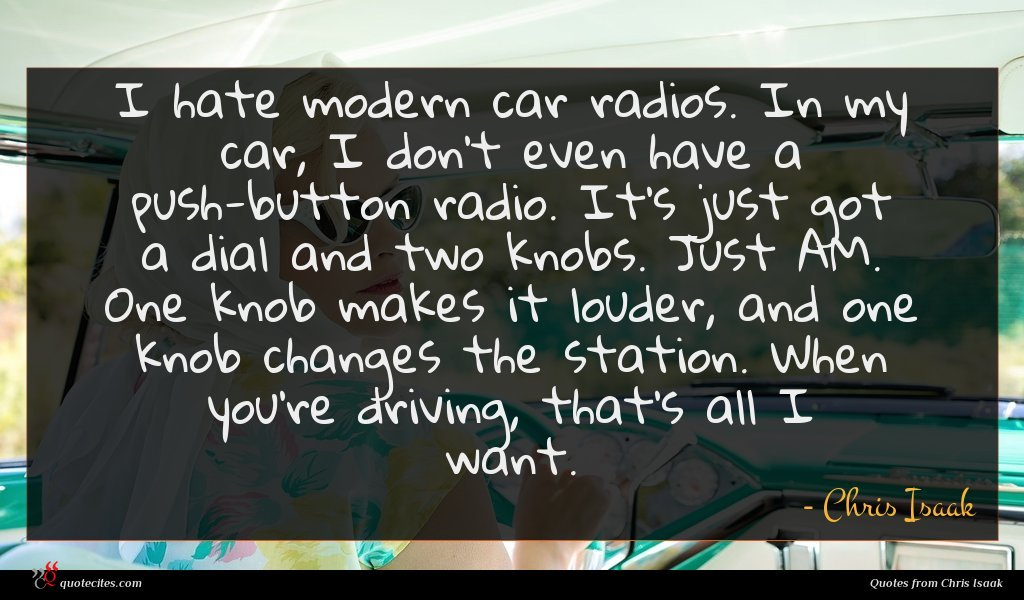 I hate modern car radios. In my car, I don't even have a push-button radio. It's just got a dial and two knobs. Just AM. One knob makes it louder, and one knob changes the station. When you're driving, that's all I want.