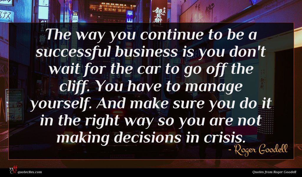 The way you continue to be a successful business is you don't wait for the car to go off the cliff. You have to manage yourself. And make sure you do it in the right way so you are not making decisions in crisis.