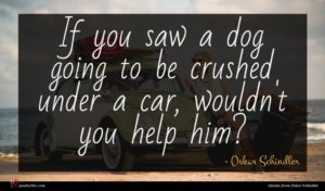 Oskar Schindler quote : If you saw a ...