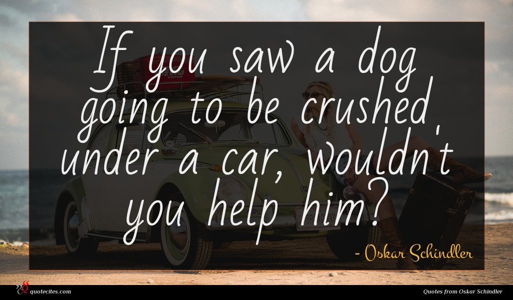 If you saw a dog going to be crushed under a car, wouldn't you help him?