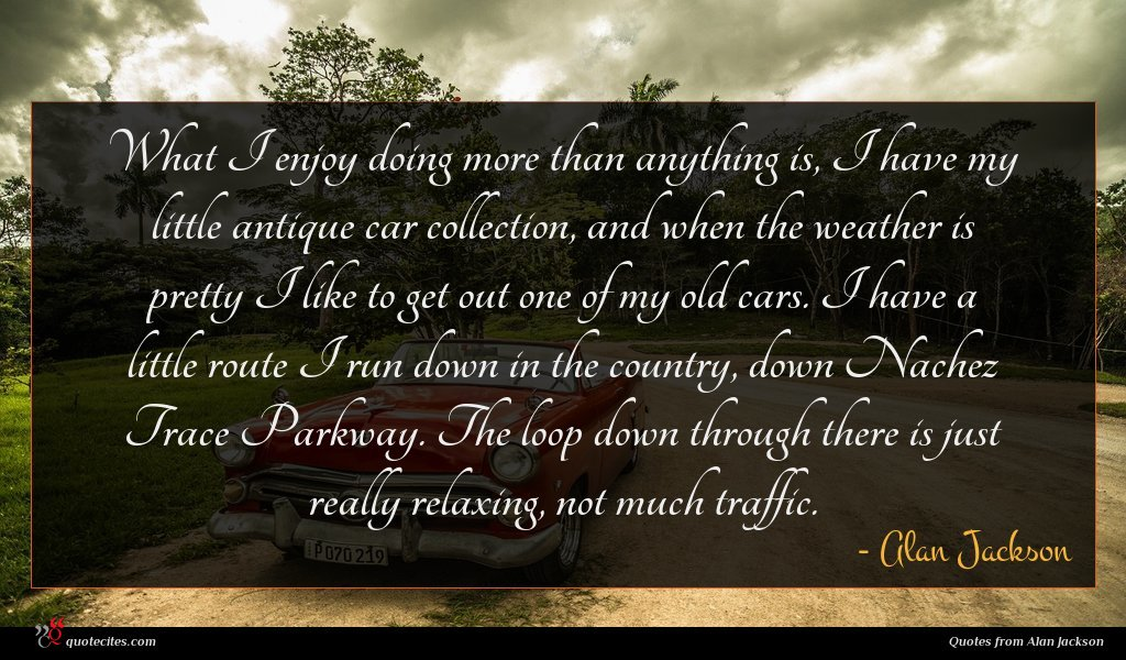 What I enjoy doing more than anything is, I have my little antique car collection, and when the weather is pretty I like to get out one of my old cars. I have a little route I run down in the country, down Nachez Trace Parkway. The loop down through there is just really relaxing, not much traffic.