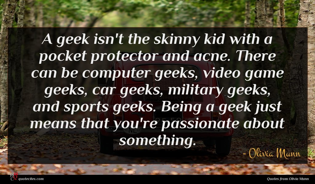 A geek isn't the skinny kid with a pocket protector and acne. There can be computer geeks, video game geeks, car geeks, military geeks, and sports geeks. Being a geek just means that you're passionate about something.