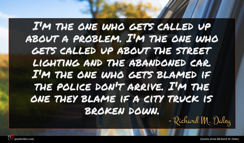 I'm the one who gets called up about a problem. I'm the one who gets called up about the street lighting and the abandoned car. I'm the one who gets blamed if the police don't arrive. I'm the one they blame if a city truck is broken down.