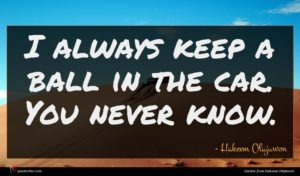 Hakeem Olajuwon quote : I always keep a ...