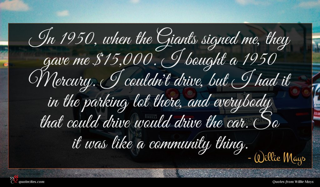 In 1950, when the Giants signed me, they gave me $15,000. I bought a 1950 Mercury. I couldn't drive, but I had it in the parking lot there, and everybody that could drive would drive the car. So it was like a community thing.