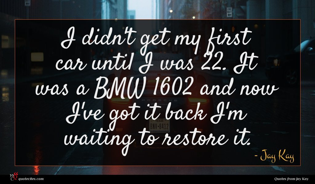 I didn't get my first car until I was 22. It was a BMW 1602 and now I've got it back I'm waiting to restore it.