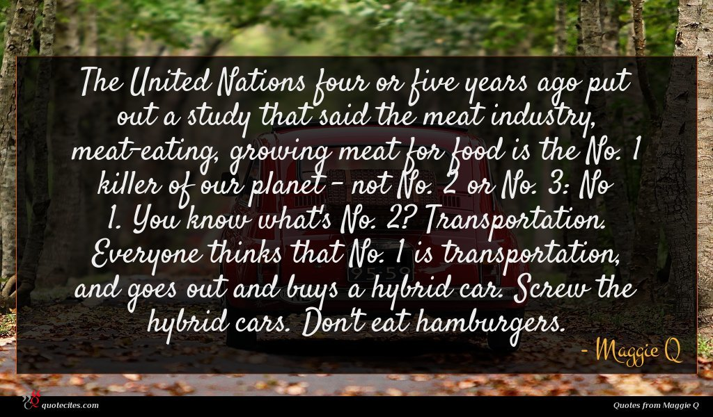 The United Nations four or five years ago put out a study that said the meat industry, meat-eating, growing meat for food is the No. 1 killer of our planet - not No. 2 or No. 3: No 1. You know what's No. 2? Transportation. Everyone thinks that No. 1 is transportation, and goes out and buys a hybrid car. Screw the hybrid cars. Don't eat hamburgers.