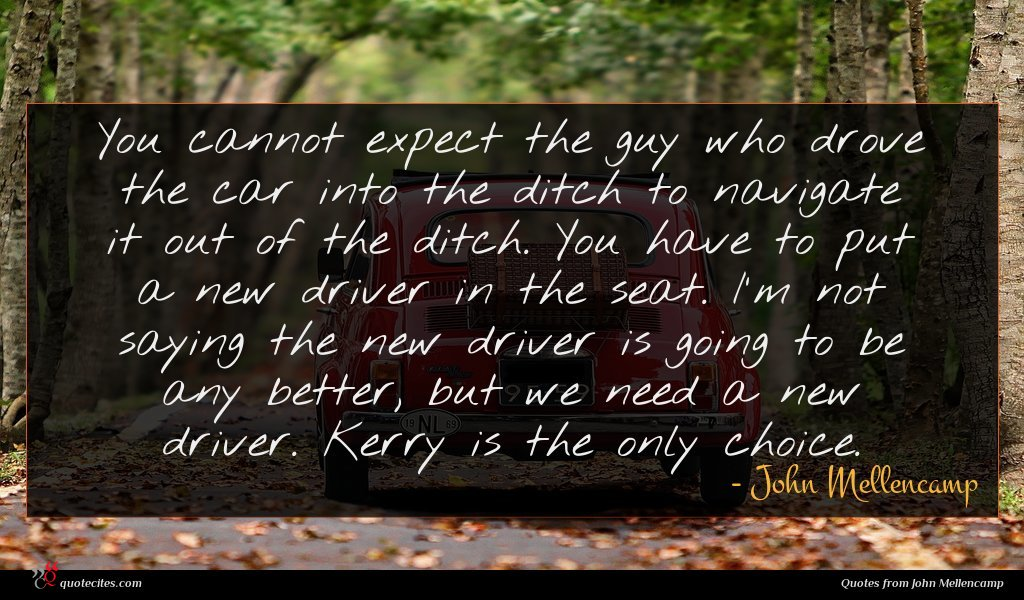 You cannot expect the guy who drove the car into the ditch to navigate it out of the ditch. You have to put a new driver in the seat. I'm not saying the new driver is going to be any better, but we need a new driver. Kerry is the only choice.