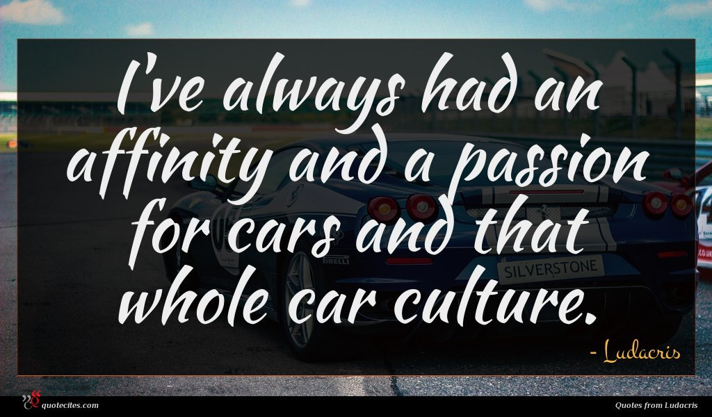 I've always had an affinity and a passion for cars and that whole car culture.
