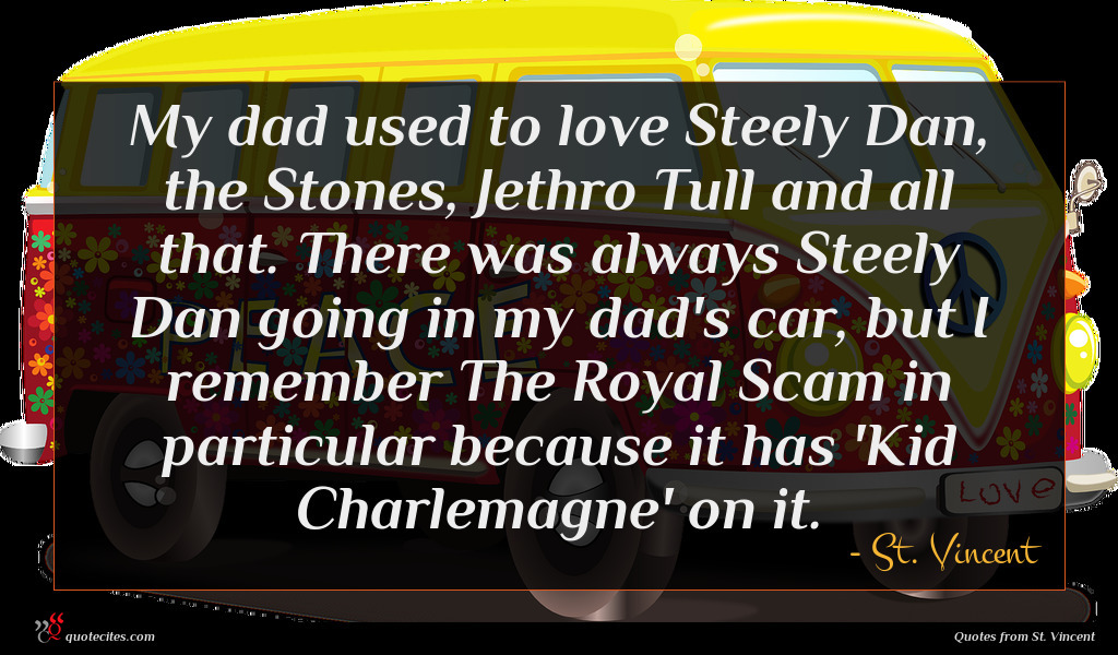 My dad used to love Steely Dan, the Stones, Jethro Tull and all that. There was always Steely Dan going in my dad's car, but I remember The Royal Scam in particular because it has 'Kid Charlemagne' on it.
