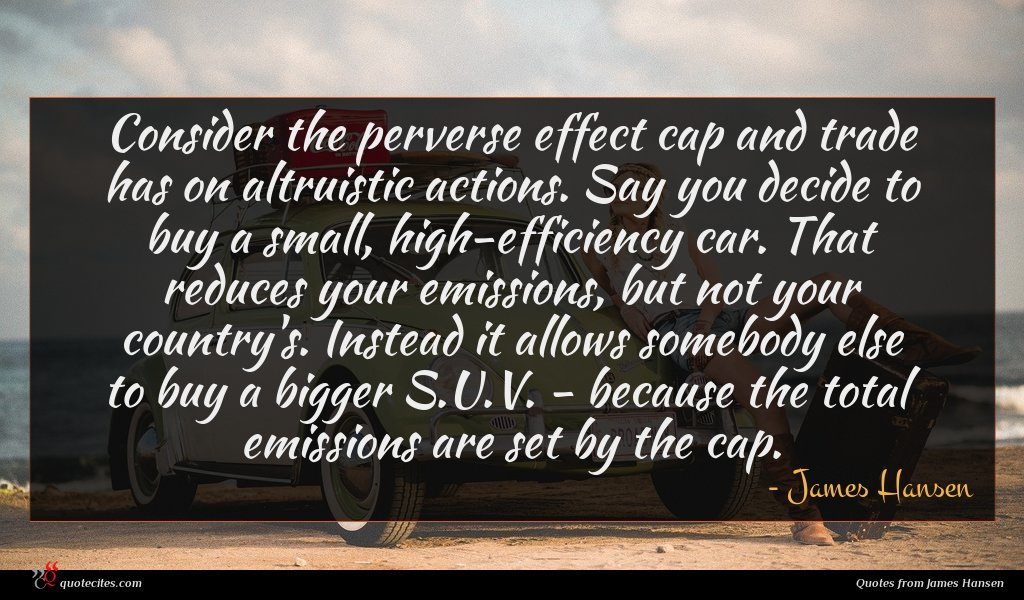Consider the perverse effect cap and trade has on altruistic actions. Say you decide to buy a small, high-efficiency car. That reduces your emissions, but not your country's. Instead it allows somebody else to buy a bigger S.U.V. - because the total emissions are set by the cap.