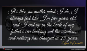Dylan McDermott quote : It's like no matter ...