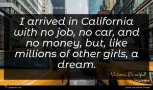 Victoria Principal quote : I arrived in California ...