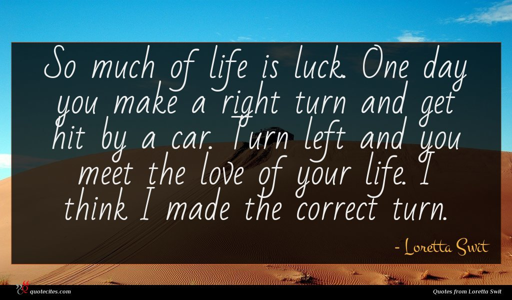 So much of life is luck. One day you make a right turn and get hit by a car. Turn left and you meet the love of your life. I think I made the correct turn.