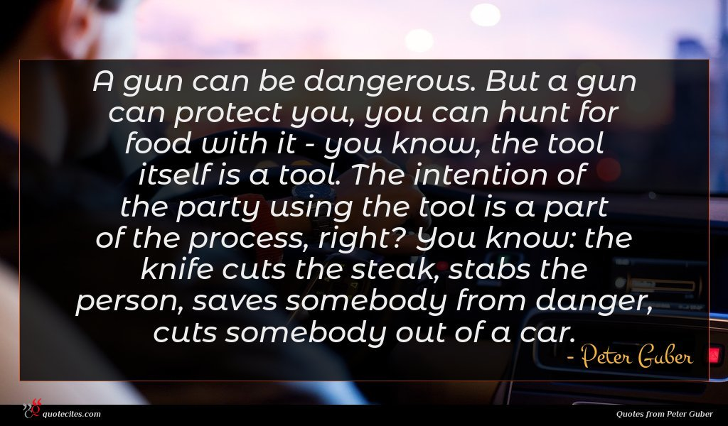 A gun can be dangerous. But a gun can protect you, you can hunt for food with it - you know, the tool itself is a tool. The intention of the party using the tool is a part of the process, right? You know: the knife cuts the steak, stabs the person, saves somebody from danger, cuts somebody out of a car.
