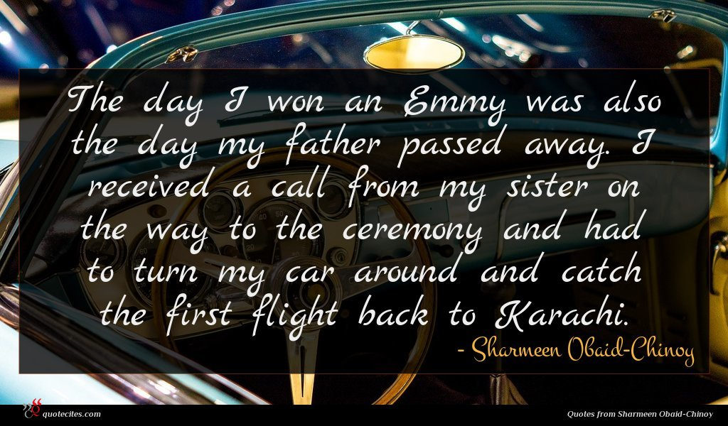 The day I won an Emmy was also the day my father passed away. I received a call from my sister on the way to the ceremony and had to turn my car around and catch the first flight back to Karachi.