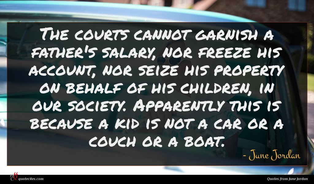 The courts cannot garnish a father's salary, nor freeze his account, nor seize his property on behalf of his children, in our society. Apparently this is because a kid is not a car or a couch or a boat.