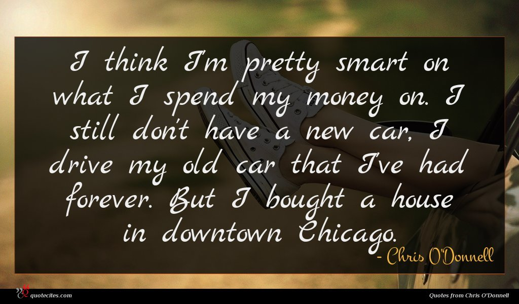I think I'm pretty smart on what I spend my money on. I still don't have a new car, I drive my old car that I've had forever. But I bought a house in downtown Chicago.