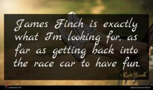 Kurt Busch quote : James Finch is exactly ...