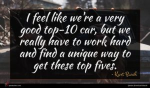 Kurt Busch quote : I feel like we're ...