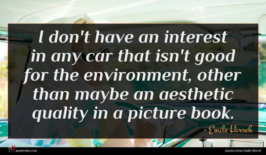 I don't have an interest in any car that isn't good for the environment, other than maybe an aesthetic quality in a picture book.