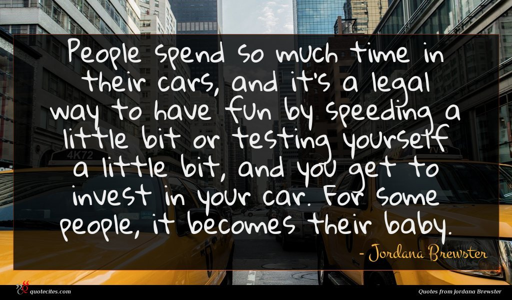 People spend so much time in their cars, and it's a legal way to have fun by speeding a little bit or testing yourself a little bit, and you get to invest in your car. For some people, it becomes their baby.