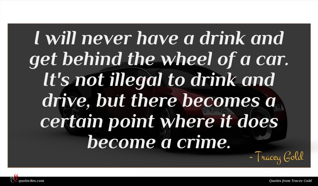 I will never have a drink and get behind the wheel of a car. It's not illegal to drink and drive, but there becomes a certain point where it does become a crime.