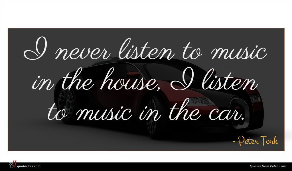 I never listen to music in the house, I listen to music in the car.