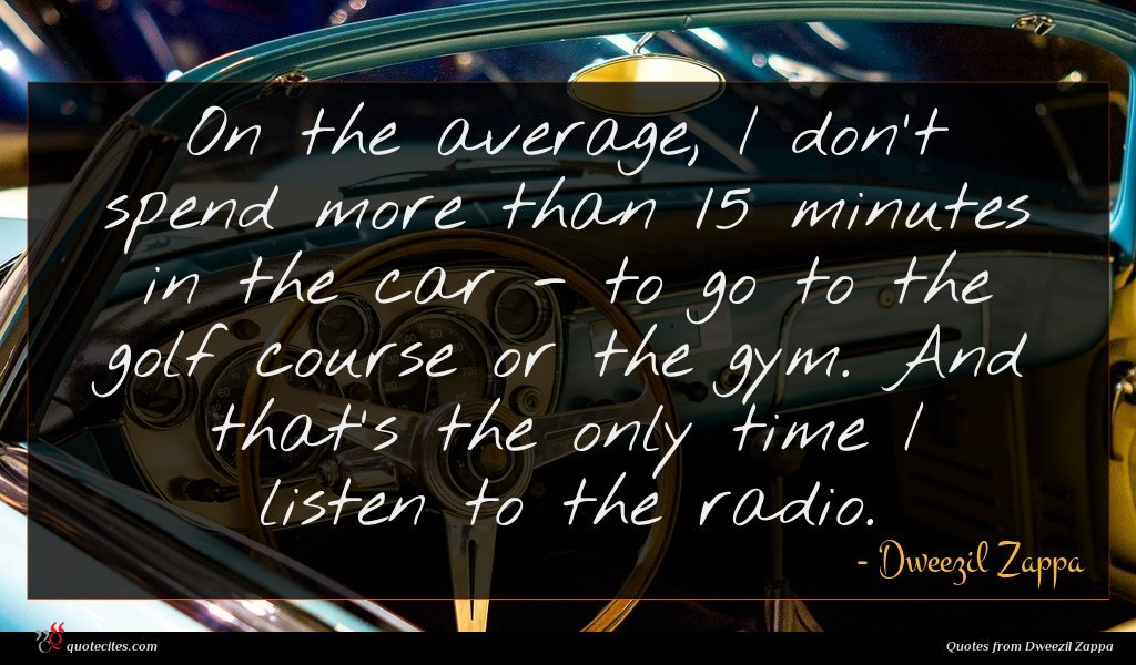 On the average, I don't spend more than 15 minutes in the car - to go to the golf course or the gym. And that's the only time I listen to the radio.