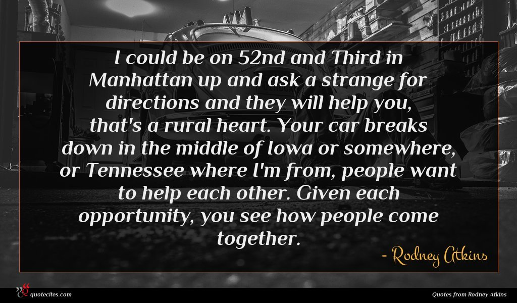 I could be on 52nd and Third in Manhattan up and ask a strange for directions and they will help you, that's a rural heart. Your car breaks down in the middle of Iowa or somewhere, or Tennessee where I'm from, people want to help each other. Given each opportunity, you see how people come together.