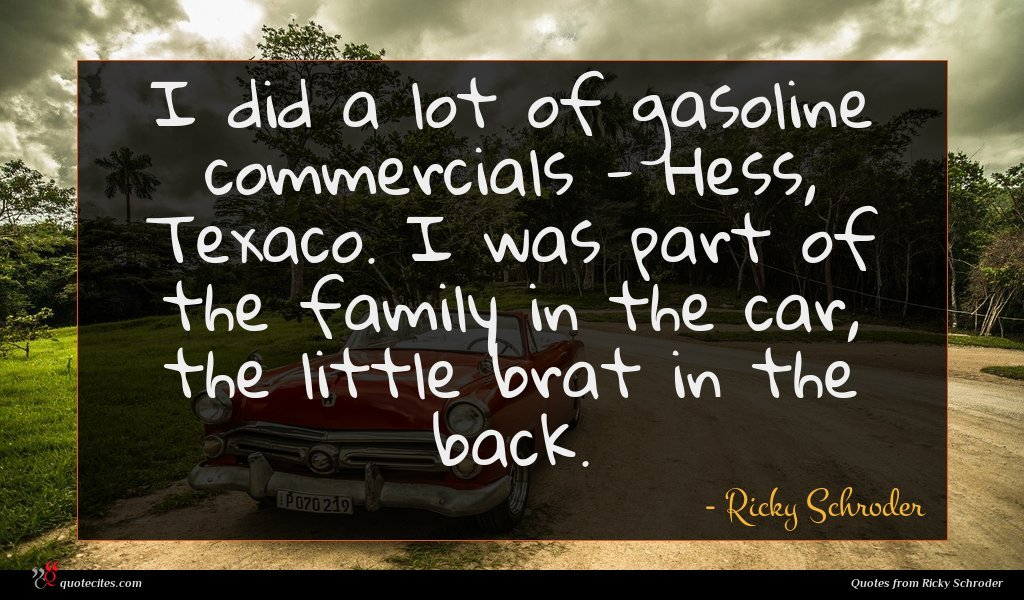 I did a lot of gasoline commercials - Hess, Texaco. I was part of the family in the car, the little brat in the back.