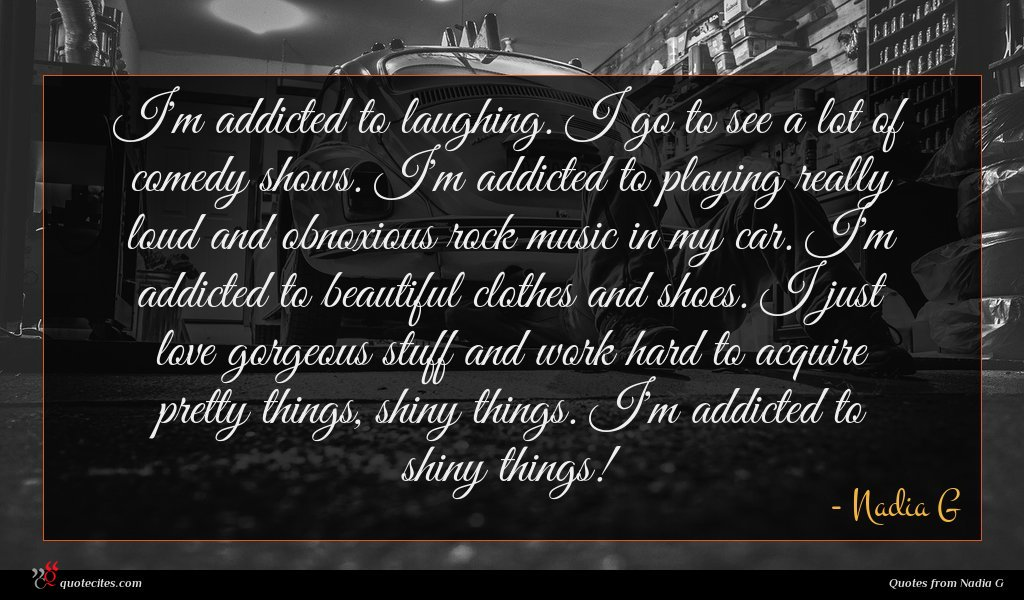 I'm addicted to laughing. I go to see a lot of comedy shows. I'm addicted to playing really loud and obnoxious rock music in my car. I'm addicted to beautiful clothes and shoes. I just love gorgeous stuff and work hard to acquire pretty things, shiny things. I'm addicted to shiny things!